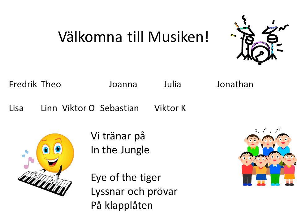 Välkomna till Musiken! Fredrik Theo Joanna JuliaJonathan Lisa Linn Viktor O Sebastian Viktor K Vi tränar på In the Jungle Eye of the tiger Lyssnar och