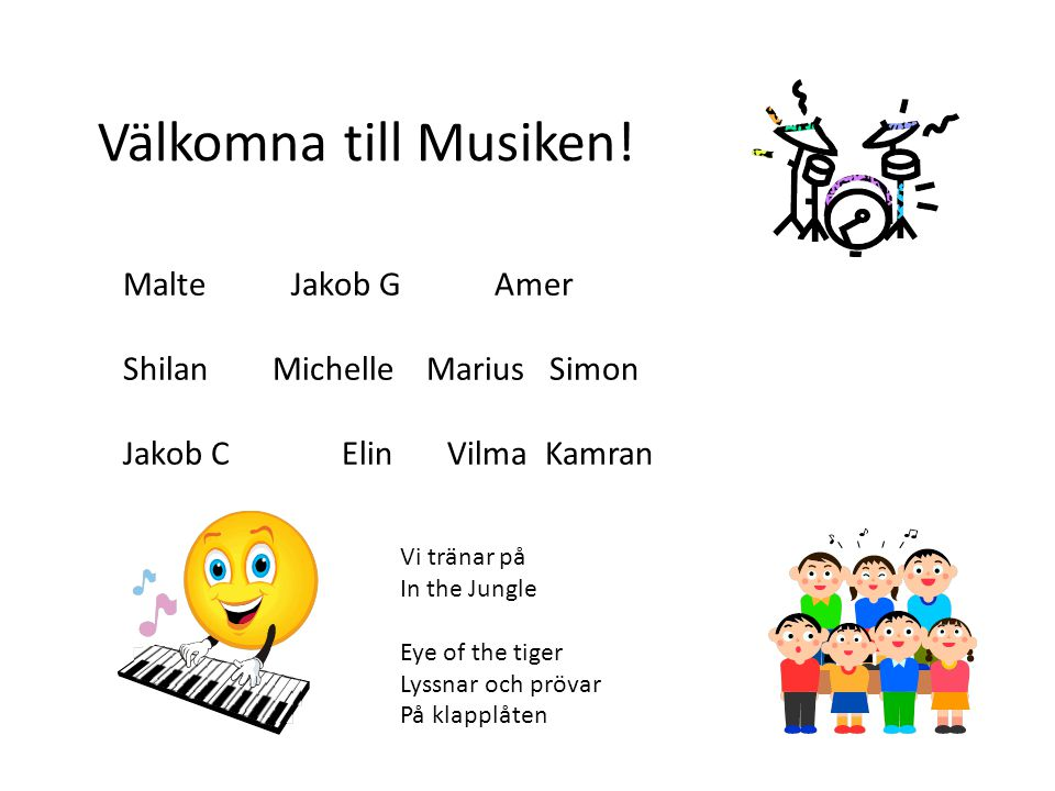 Malte Jakob G Amer Shilan Michelle Marius Simon Jakob C Elin VilmaKamran Välkomna till Musiken! Vi tränar på In the Jungle Eye of the tiger Lyssnar oc