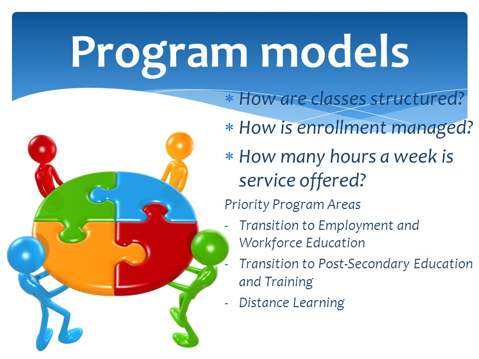  How are classes structured?  How is enrollment managed?  How many hours a week is service offered? Priority Program Areas -Transition to Employmen