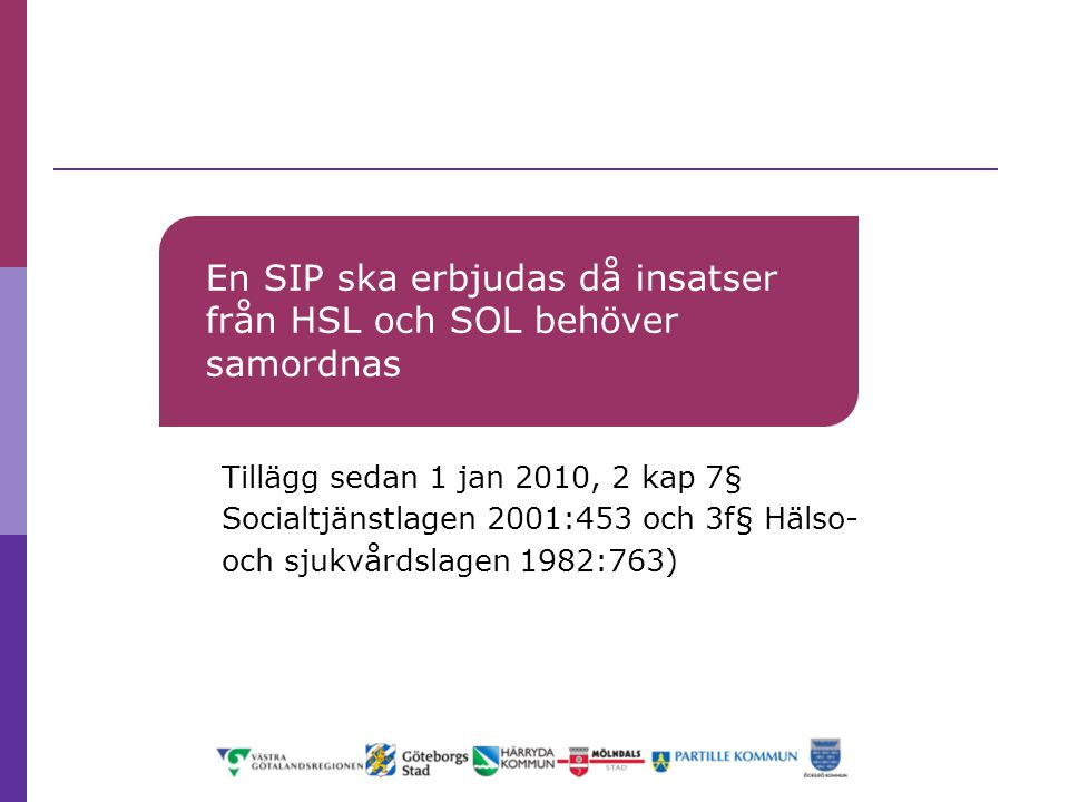 En SIP ska erbjudas då insatser från HSL och SOL behöver samordnas Tillägg sedan 1 jan 2010, 2 kap 7§ Socialtjänstlagen 2001:453 och 3f§ Hälso- och sj