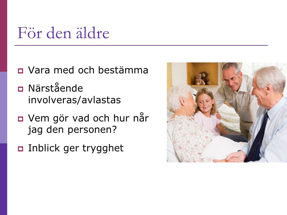 För den äldre  Vara med och bestämma  Närstående involveras/avlastas  Vem gör vad och hur når jag den personen?  Inblick ger trygghet