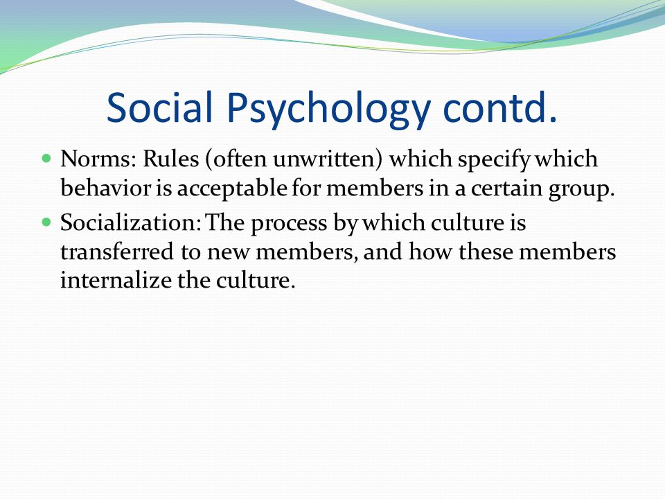Social Psychology contd. Norms: Rules (often unwritten) which specify which behavior is acceptable for members in a certain group. Socialization: The