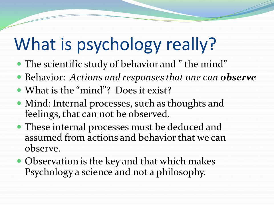 """What is psychology really? The scientific study of behavior and """" the mind"""" Behavior: Actions and responses that one can observe What is the """"mind""""? D"""