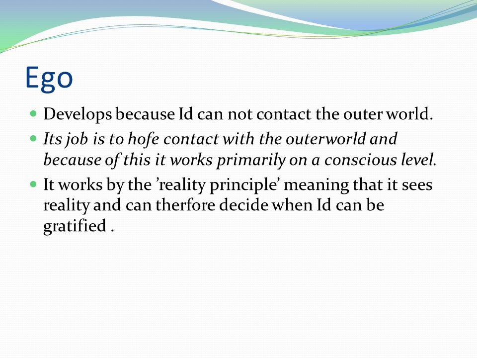 Ego Develops because Id can not contact the outer world.