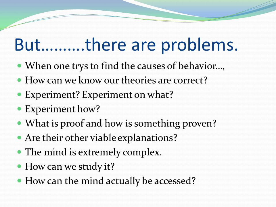 But……….there are problems. When one trys to find the causes of behavior…, How can we know our theories are correct? Experiment? Experiment on what? Ex