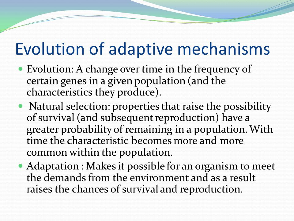 Evolution of adaptive mechanisms Evolution: A change over time in the frequency of certain genes in a given population (and the characteristics they p