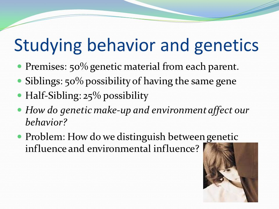 Studying behavior and genetics Premises: 50% genetic material from each parent. Siblings: 50% possibility of having the same gene Half-Sibling: 25% po