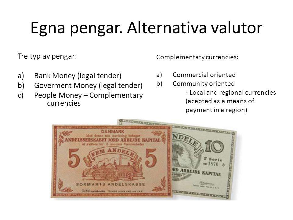 Egna pengar. Alternativa valutor Tre typ av pengar: a)Bank Money (legal tender) b)Goverment Money (legal tender) c)People Money – Complementary curren