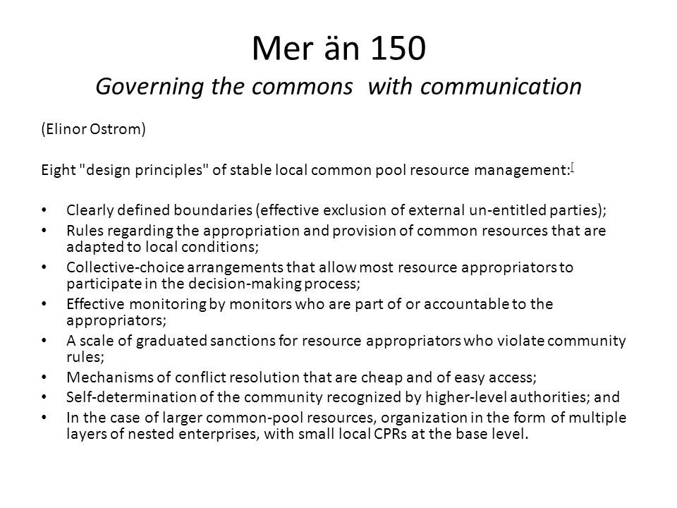 Mer än 150 Governing the commons with communication (Elinor Ostrom) Eight design principles of stable local common pool resource management: [ Clearly defined boundaries (effective exclusion of external un-entitled parties); Rules regarding the appropriation and provision of common resources that are adapted to local conditions; Collective-choice arrangements that allow most resource appropriators to participate in the decision-making process; Effective monitoring by monitors who are part of or accountable to the appropriators; A scale of graduated sanctions for resource appropriators who violate community rules; Mechanisms of conflict resolution that are cheap and of easy access; Self-determination of the community recognized by higher-level authorities; and In the case of larger common-pool resources, organization in the form of multiple layers of nested enterprises, with small local CPRs at the base level.