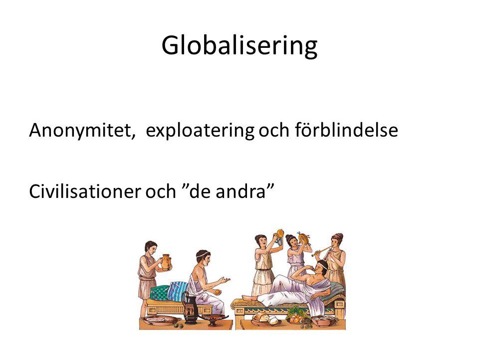 Globalisering Anonymitet, exploatering och förblindelse Civilisationer och de andra