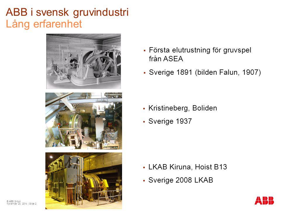 © ABB Group November 24, 2014 | Slide 2 ABB i svensk gruvindustri Lång erfarenhet  Kristineberg, Boliden  Sverige 1937  LKAB Kiruna, Hoist B13  Sverige 2008 LKAB  Första elutrustning för gruvspel från ASEA  Sverige 1891 (bilden Falun, 1907)
