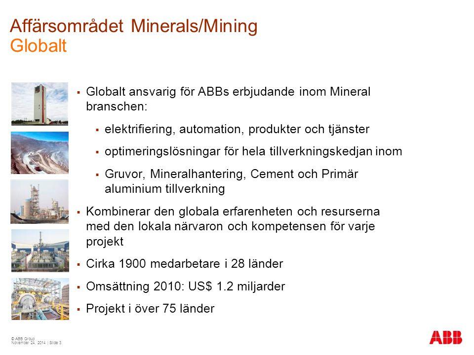 © ABB Group November 24, 2014 | Slide 3 Affärsområdet Minerals/Mining Globalt  Globalt ansvarig för ABBs erbjudande inom Mineral branschen:  elektrifiering, automation, produkter och tjänster  optimeringslösningar för hela tillverkningskedjan inom  Gruvor, Mineralhantering, Cement och Primär aluminium tillverkning  Kombinerar den globala erfarenheten och resurserna med den lokala närvaron och kompetensen för varje projekt  Cirka 1900 medarbetare i 28 länder  Omsättning 2010: US$ 1.2 miljarder  Projekt i över 75 länder
