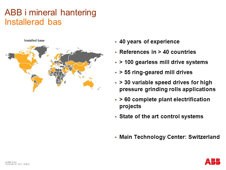 © ABB Group November 24, 2014 | Slide 8 ABB i mineral hantering Installerad bas Installed base  40 years of experience  References in > 40 countries