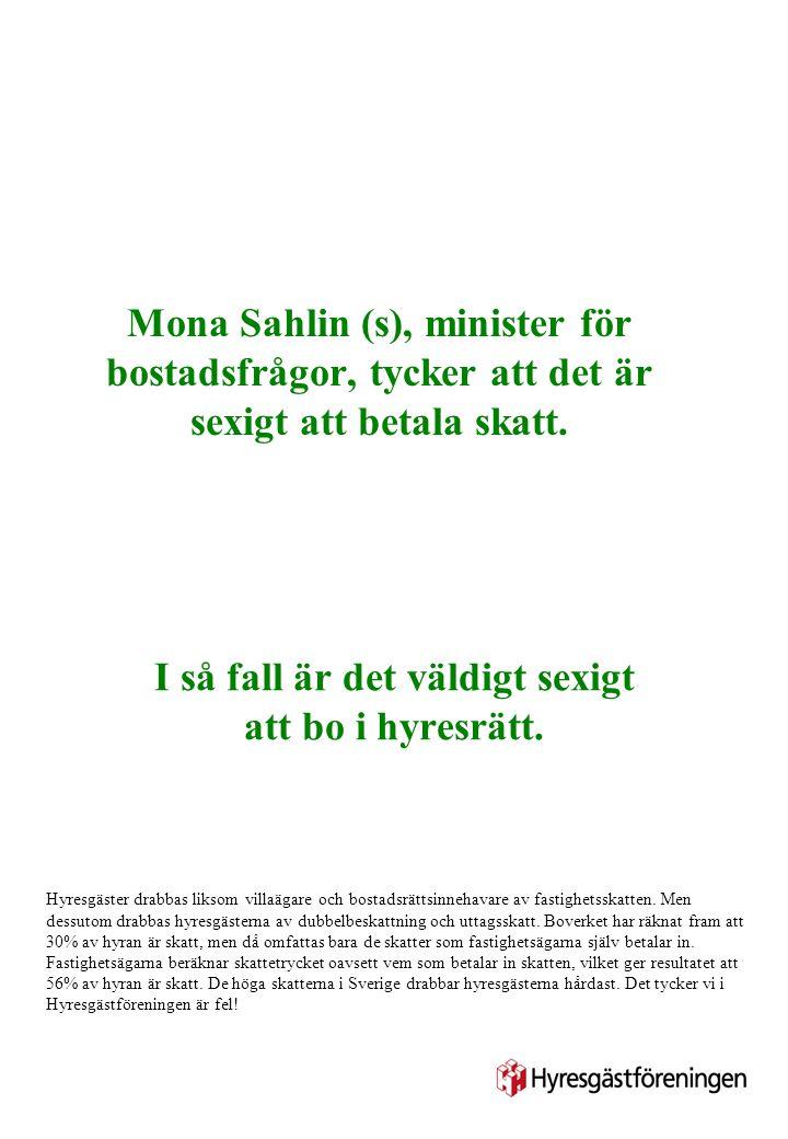 Mona Sahlin (s), minister för bostadsfrågor, tycker att det är sexigt att betala skatt. I så fall är det väldigt sexigt att bo i hyresrätt. Hyresgäste