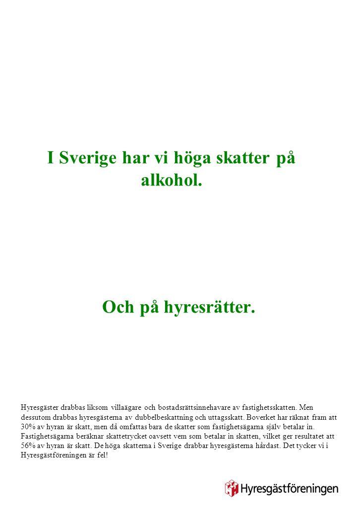 I Sverige har vi höga skatter på alkohol. Och på hyresrätter. Hyresgäster drabbas liksom villaägare och bostadsrättsinnehavare av fastighetsskatten. M