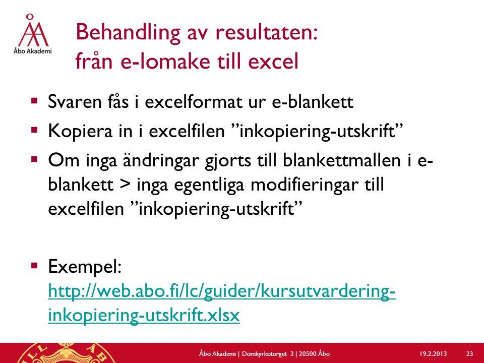Behandling av resultaten: från e-lomake till excel  Svaren fås i excelformat ur e-blankett  Kopiera in i excelfilen inkopiering-utskrift  Om inga ändringar gjorts till blankettmallen i e- blankett > inga egentliga modifieringar till excelfilen inkopiering-utskrift  Exempel: http://web.abo.fi/lc/guider/kursutvardering- inkopiering-utskrift.xlsx http://web.abo.fi/lc/guider/kursutvardering- inkopiering-utskrift.xlsx 19.2.2013Åbo Akademi | Domkyrkotorget 3 | 20500 Åbo 23