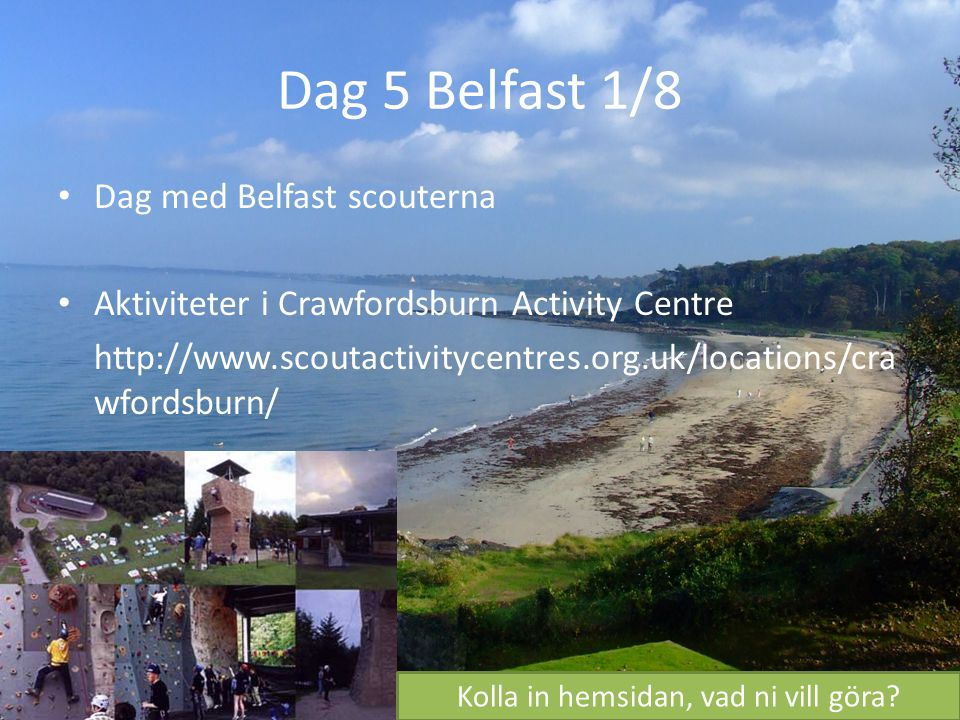 Dag 5 Belfast 1/8 Dag med Belfast scouterna Aktiviteter i Crawfordsburn Activity Centre http://www.scoutactivitycentres.org.uk/locations/cra wfordsbur