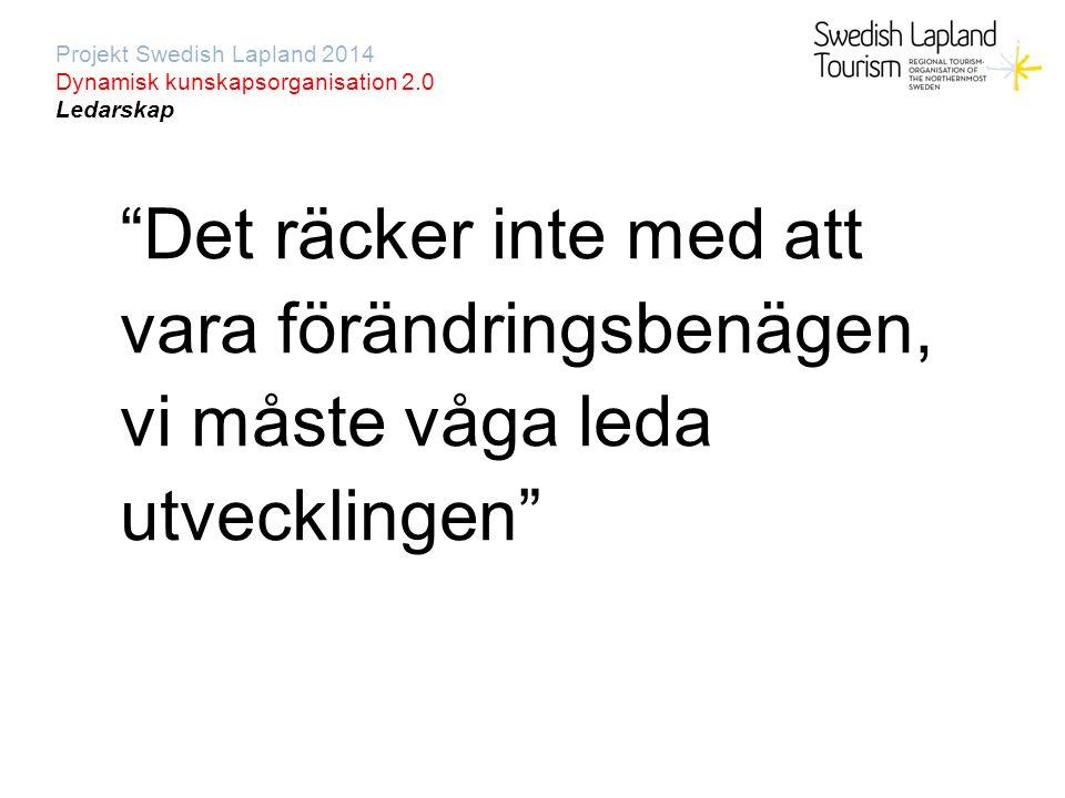 Projekt Swedish Lapland 2014 Dynamisk kunskapsorganisation 2.0 Ledarskap Det räcker inte med att vara förändringsbenägen, vi måste våga leda utvecklingen