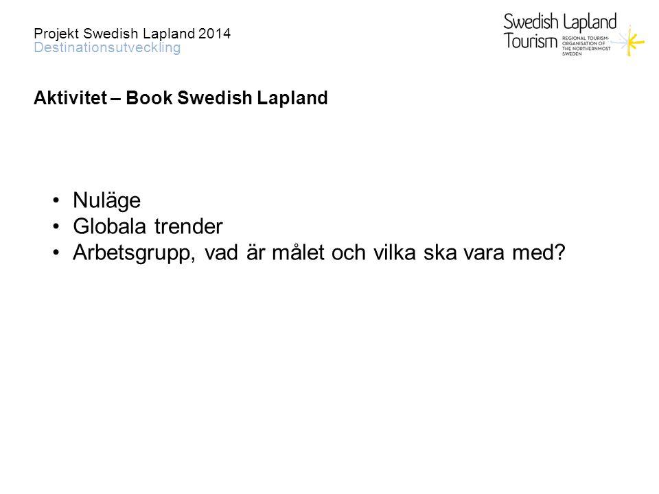 Projekt Swedish Lapland 2014 Destinationsutveckling Aktivitet – Book Swedish Lapland Nuläge Globala trender Arbetsgrupp, vad är målet och vilka ska vara med