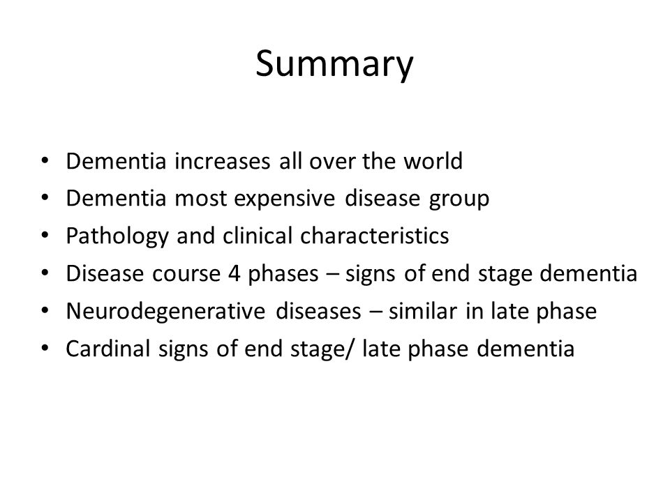 Summary Dementia increases all over the world Dementia most expensive disease group Pathology and clinical characteristics Disease course 4 phases – s
