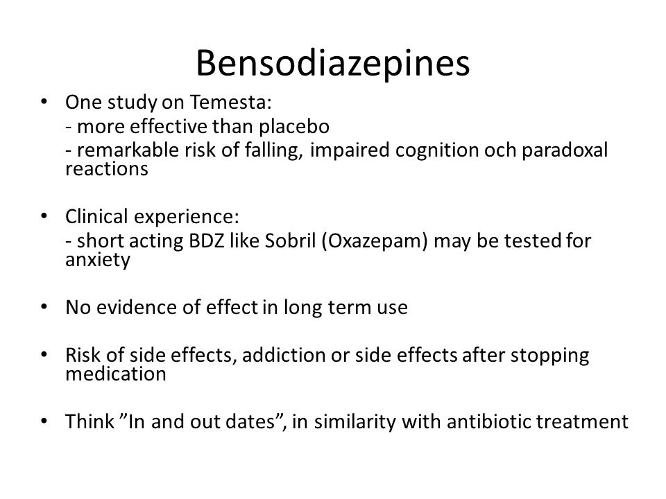 Bensodiazepines One study on Temesta: - more effective than placebo - remarkable risk of falling, impaired cognition och paradoxal reactions Clinical experience: - short acting BDZ like Sobril (Oxazepam) may be tested for anxiety No evidence of effect in long term use Risk of side effects, addiction or side effects after stopping medication Think In and out dates , in similarity with antibiotic treatment