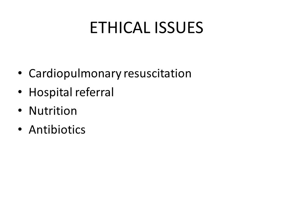 ETHICAL ISSUES Cardiopulmonary resuscitation Hospital referral Nutrition Antibiotics