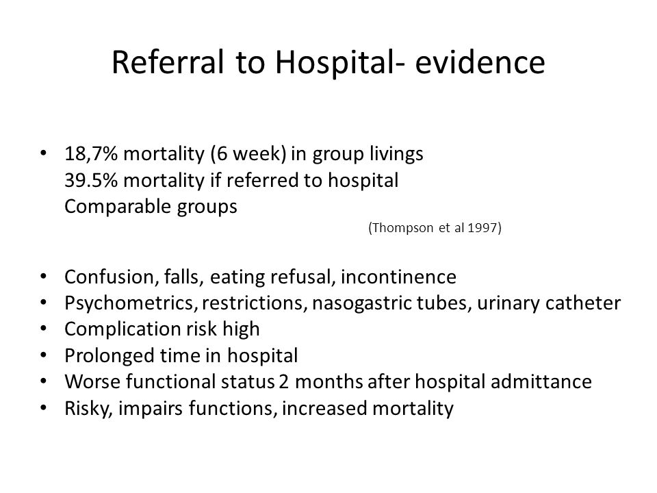 Referral to Hospital- evidence 18,7% mortality (6 week) in group livings 39.5% mortality if referred to hospital Comparable groups (Thompson et al 1997) Confusion, falls, eating refusal, incontinence Psychometrics, restrictions, nasogastric tubes, urinary catheter Complication risk high Prolonged time in hospital Worse functional status 2 months after hospital admittance Risky, impairs functions, increased mortality