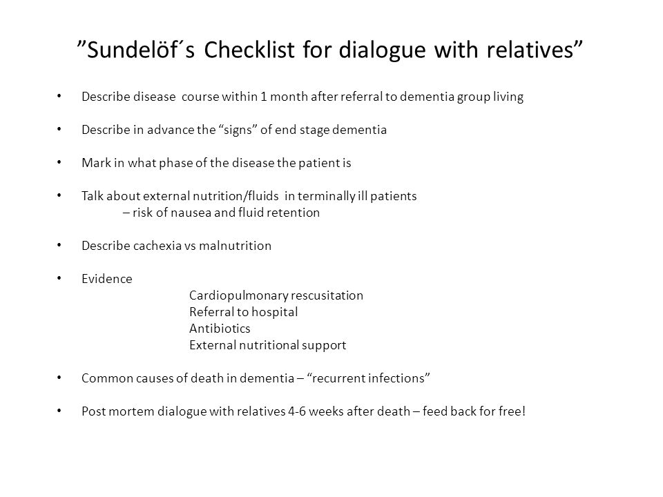Sundelöf´s Checklist for dialogue with relatives Describe disease course within 1 month after referral to dementia group living Describe in advance the signs of end stage dementia Mark in what phase of the disease the patient is Talk about external nutrition/fluids in terminally ill patients – risk of nausea and fluid retention Describe cachexia vs malnutrition Evidence Cardiopulmonary rescusitation Referral to hospital Antibiotics External nutritional support Common causes of death in dementia – recurrent infections Post mortem dialogue with relatives 4-6 weeks after death – feed back for free!