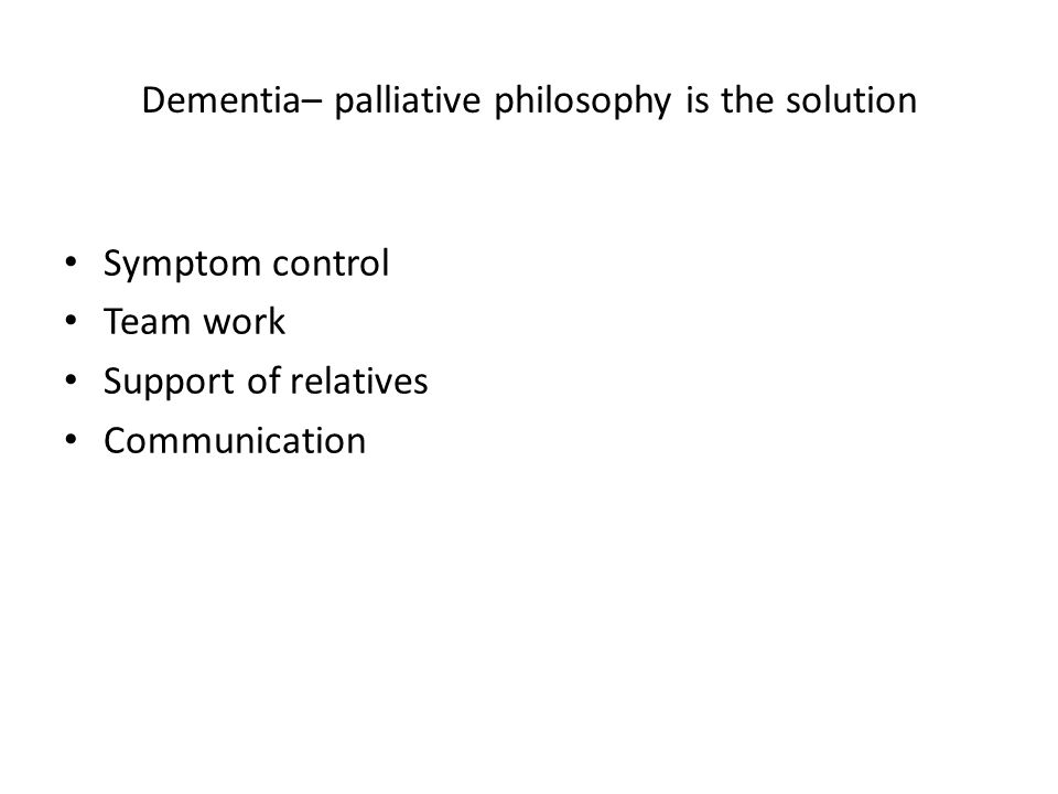 Dementia– palliative philosophy is the solution Symptom control Team work Support of relatives Communication