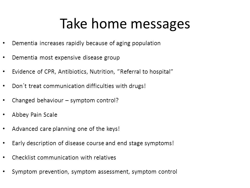 Take home messages Dementia increases rapidly because of aging population Dementia most expensive disease group Evidence of CPR, Antibiotics, Nutritio