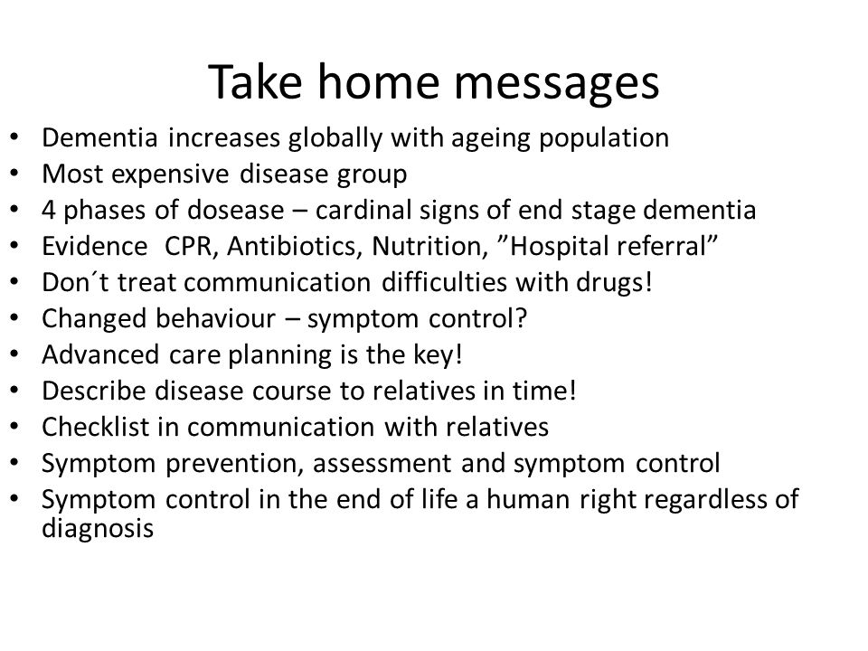 Take home messages Dementia increases globally with ageing population Most expensive disease group 4 phases of dosease – cardinal signs of end stage d