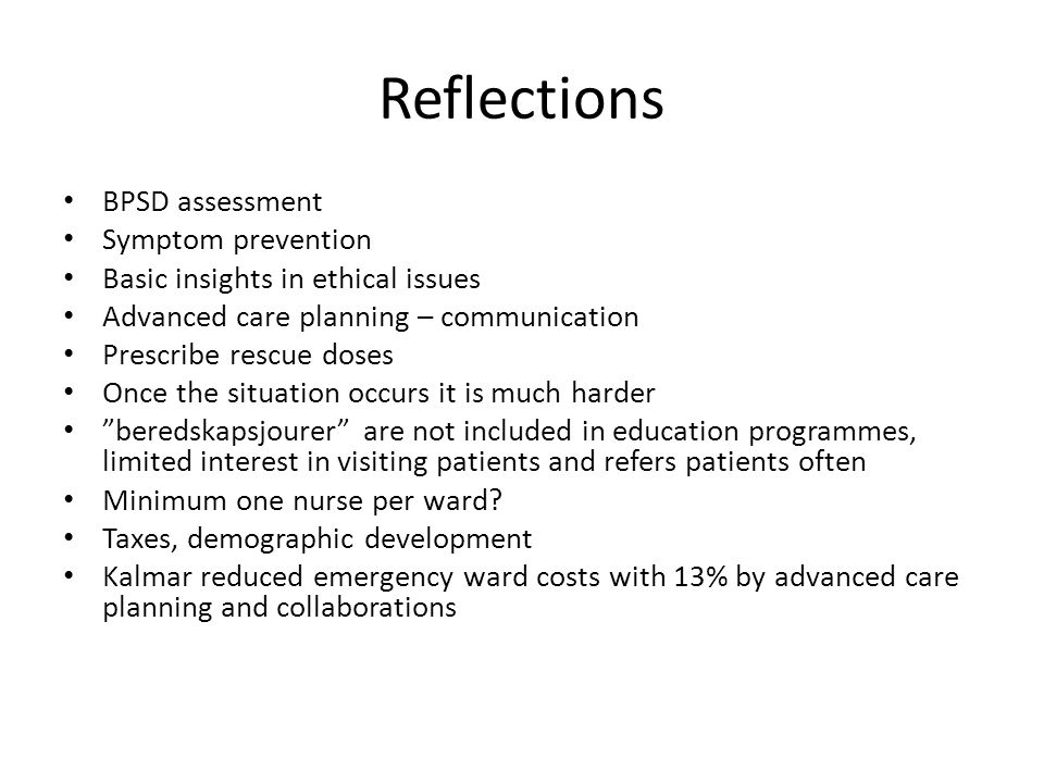 Reflections BPSD assessment Symptom prevention Basic insights in ethical issues Advanced care planning – communication Prescribe rescue doses Once the