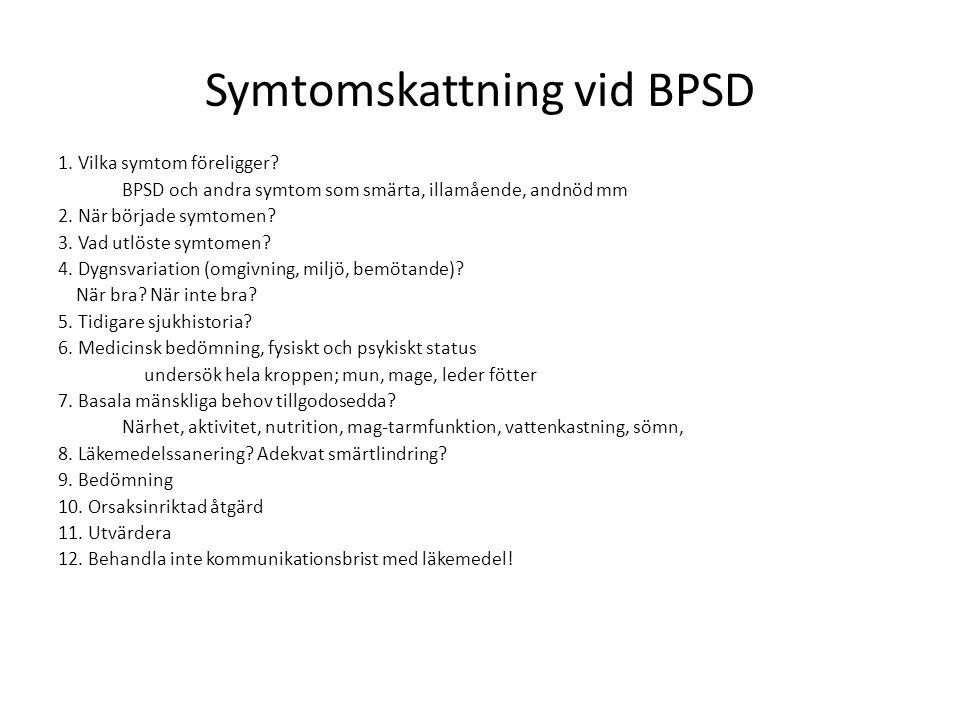 Symtomskattning vid BPSD 1. Vilka symtom föreligger? BPSD och andra symtom som smärta, illamående, andnöd mm 2. När började symtomen? 3. Vad utlöste s