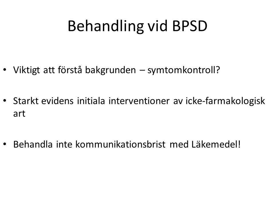 Behandling vid BPSD Viktigt att förstå bakgrunden – symtomkontroll? Starkt evidens initiala interventioner av icke-farmakologisk art Behandla inte kom