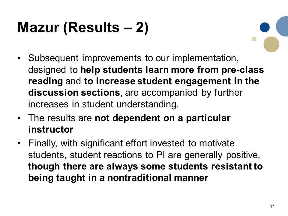 17 Mazur (Results – 2) Subsequent improvements to our implementation, designed to help students learn more from pre-class reading and to increase student engagement in the discussion sections, are accompanied by further increases in student understanding.
