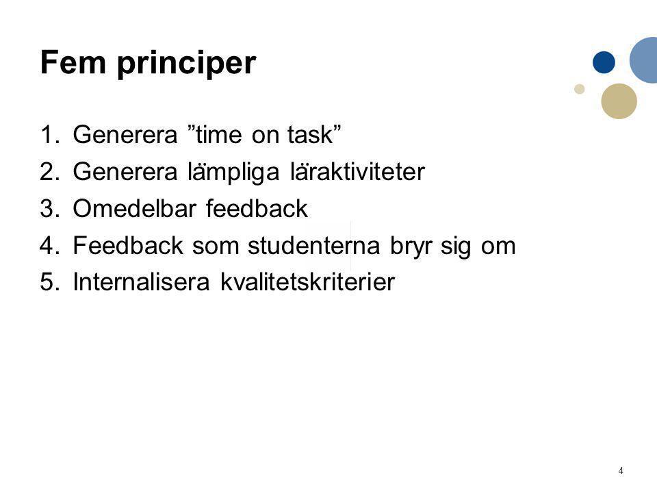 4 Fem principer 1.Generera time on task 2.Generera la ̈ mpliga la ̈ raktiviteter 3.Omedelbar feedback 4.Feedback som studenterna bryr sig om 5.Internalisera kvalitetskriterier