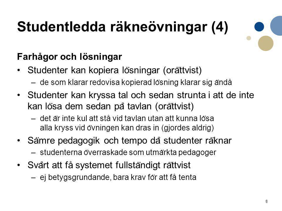 8 Studentledda räkneövningar (4) Farhågor och lösningar Studenter kan kopiera lo ̈ sningar (ora ̈ ttvist) –de som klarar redovisa kopierad lo ̈ sning klarar sig a ̈ ndå Studenter kan kryssa tal och sedan strunta i att de inte kan lo ̈ sa dem sedan pa ̊ tavlan (ora ̈ ttvist) –det a ̈ r inte kul att stå vid tavlan utan att kunna lo ̈ sa alla kryss vid o ̈ vningen kan dras in (gjordes aldrig) Sa ̈ mre pedagogik och tempo da ̊ studenter ra ̈ knar –studenterna o ̈ verraskade som utma ̈ rkta pedagoger Sva ̊ rt att få systemet fullsta ̈ ndigt ra ̈ ttvist –ej betygsgrundande, bara krav fo ̈ r att få tenta