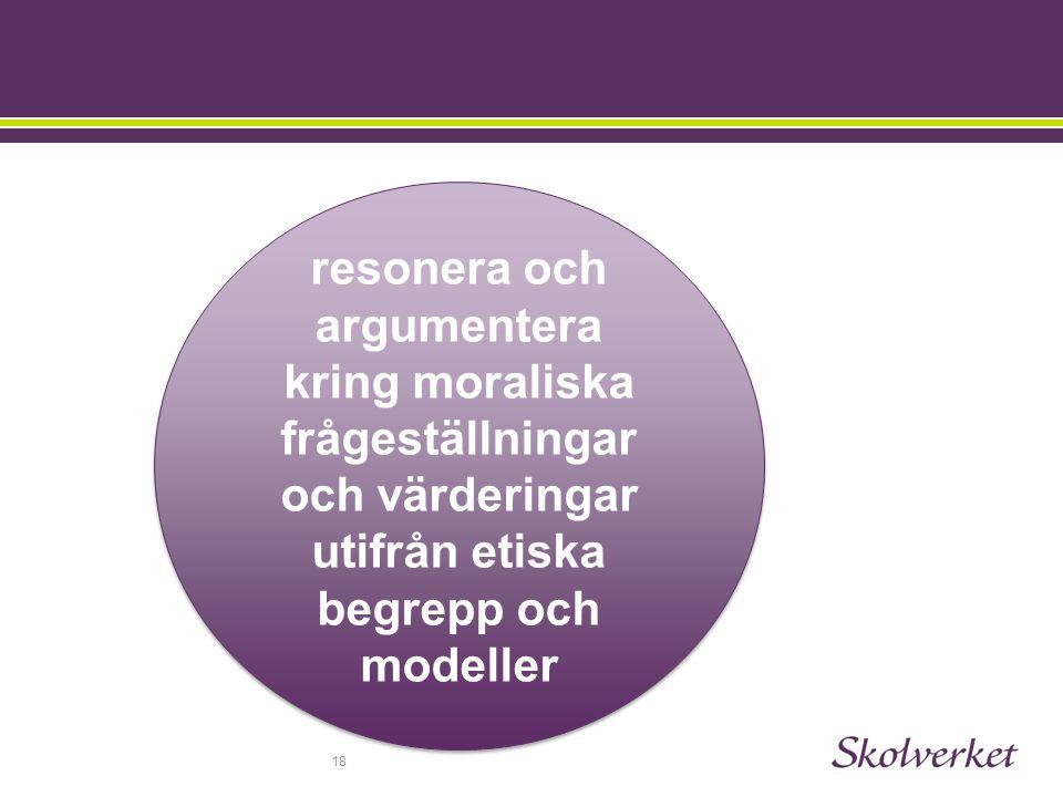 18 resonera och argumentera kring moraliska frågeställningar och värderingar utifrån etiska begrepp och modeller