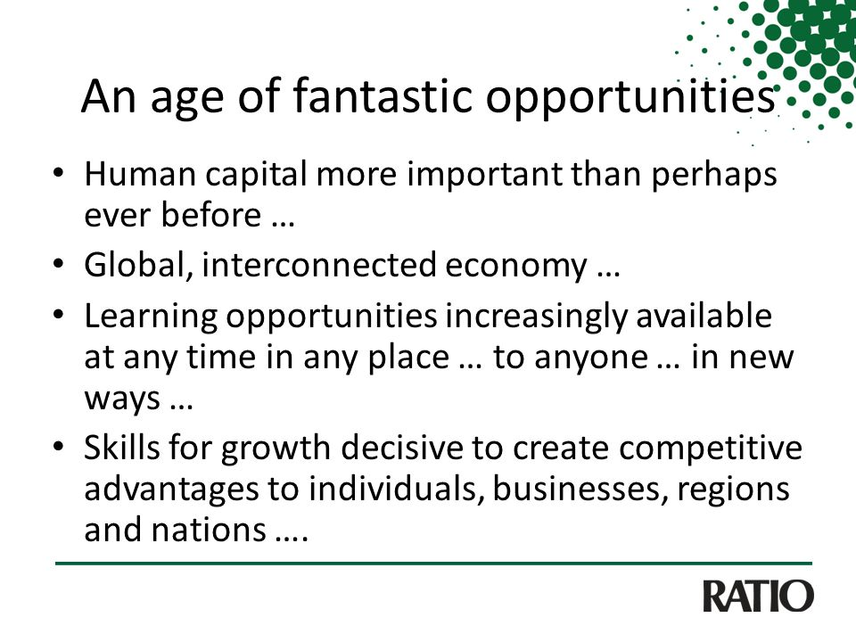 An age of fantastic opportunities Human capital more important than perhaps ever before … Global, interconnected economy … Learning opportunities increasingly available at any time in any place … to anyone … in new ways … Skills for growth decisive to create competitive advantages to individuals, businesses, regions and nations ….