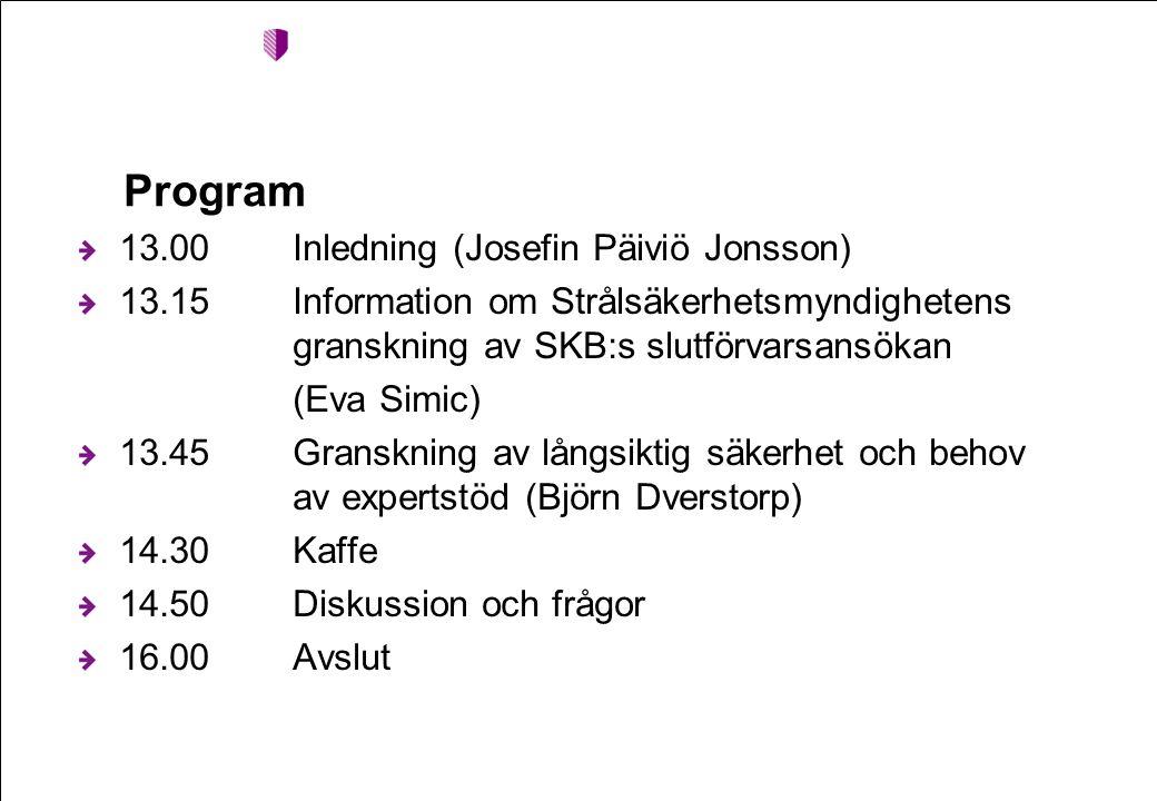 Program 13.00Inledning (Josefin Päiviö Jonsson) 13.15Information om Strålsäkerhetsmyndighetens granskning av SKB:s slutförvarsansökan (Eva Simic) 13.45Granskning av långsiktig säkerhet och behov av expertstöd (Björn Dverstorp) 14.30Kaffe 14.50Diskussion och frågor 16.00Avslut