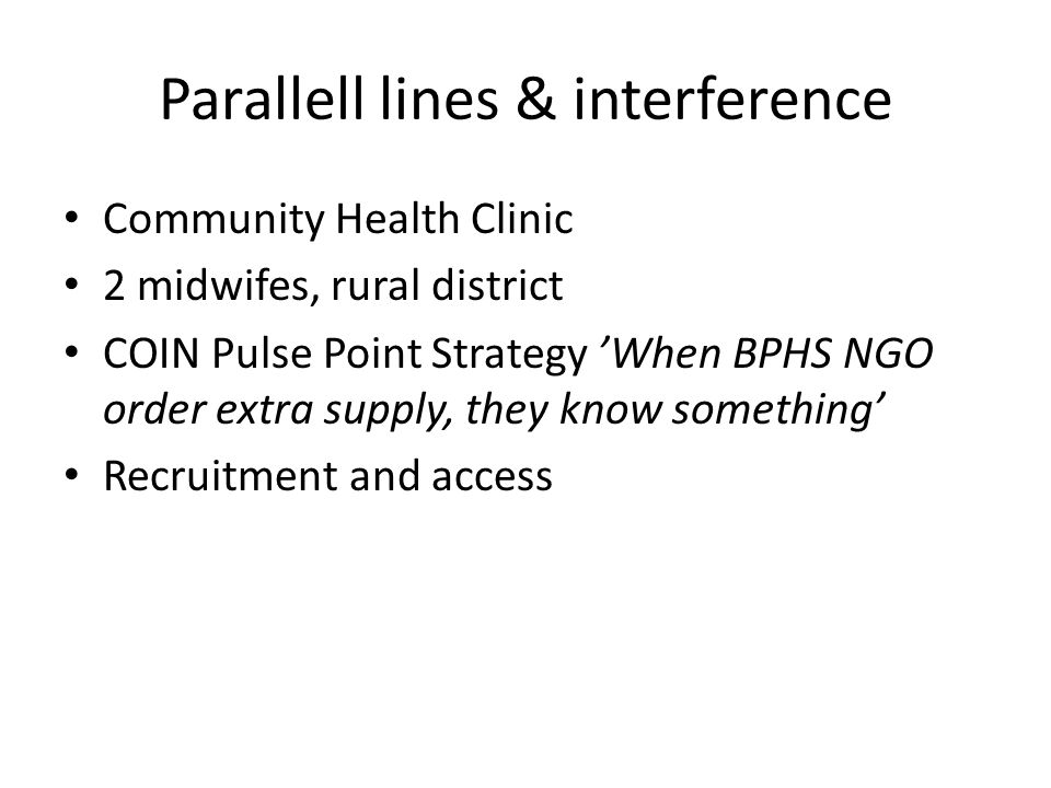 Parallell lines & interference Community Health Clinic 2 midwifes, rural district COIN Pulse Point Strategy 'When BPHS NGO order extra supply, they know something' Recruitment and access
