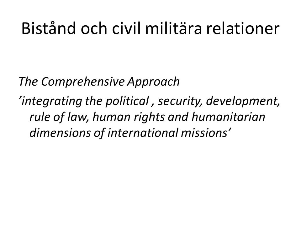 Bistånd och civil militära relationer The Comprehensive Approach 'integrating the political, security, development, rule of law, human rights and humanitarian dimensions of international missions'