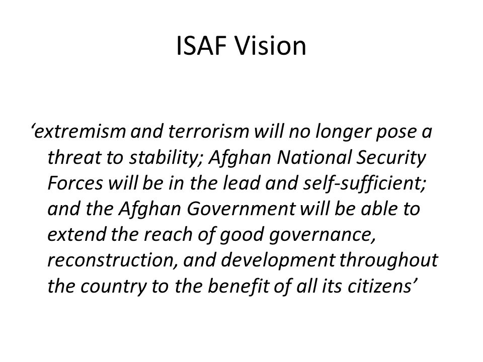 ISAF Vision 'extremism and terrorism will no longer pose a threat to stability; Afghan National Security Forces will be in the lead and self-sufficien