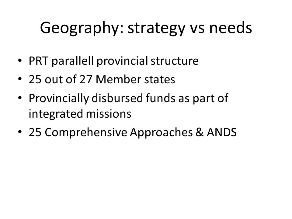 Geography: strategy vs needs PRT parallell provincial structure 25 out of 27 Member states Provincially disbursed funds as part of integrated missions