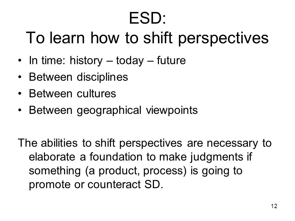 12 ESD: To learn how to shift perspectives In time: history – today – future Between disciplines Between cultures Between geographical viewpoints The