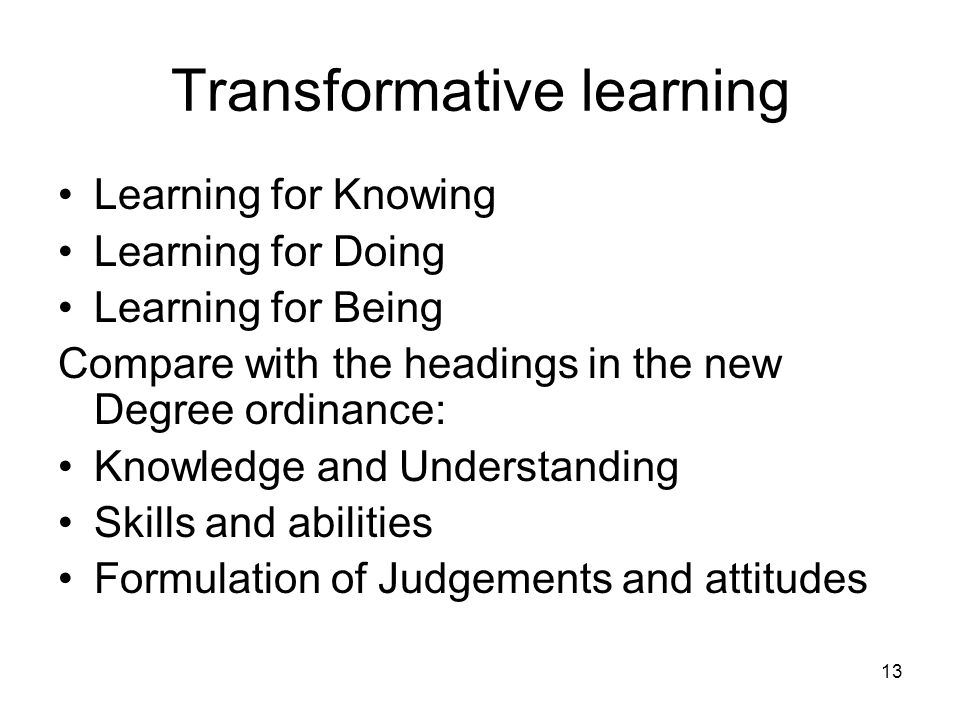 13 Transformative learning Learning for Knowing Learning for Doing Learning for Being Compare with the headings in the new Degree ordinance: Knowledge