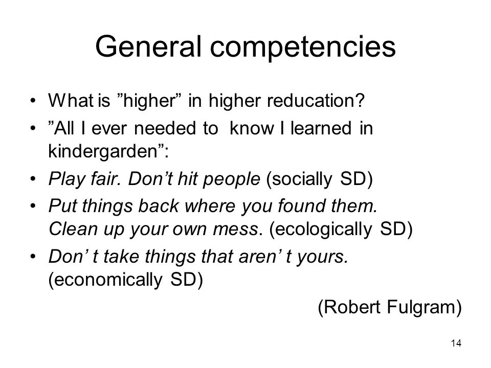"14 General competencies What is ""higher"" in higher reducation? ""All I ever needed to know I learned in kindergarden"": Play fair. Don't hit people (soc"