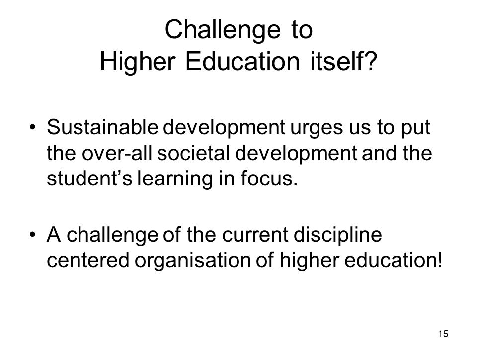 15 Challenge to Higher Education itself? Sustainable development urges us to put the over-all societal development and the student's learning in focus