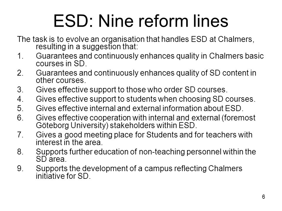6 ESD: Nine reform lines The task is to evolve an organisation that handles ESD at Chalmers, resulting in a suggestion that: 1.Guarantees and continuo