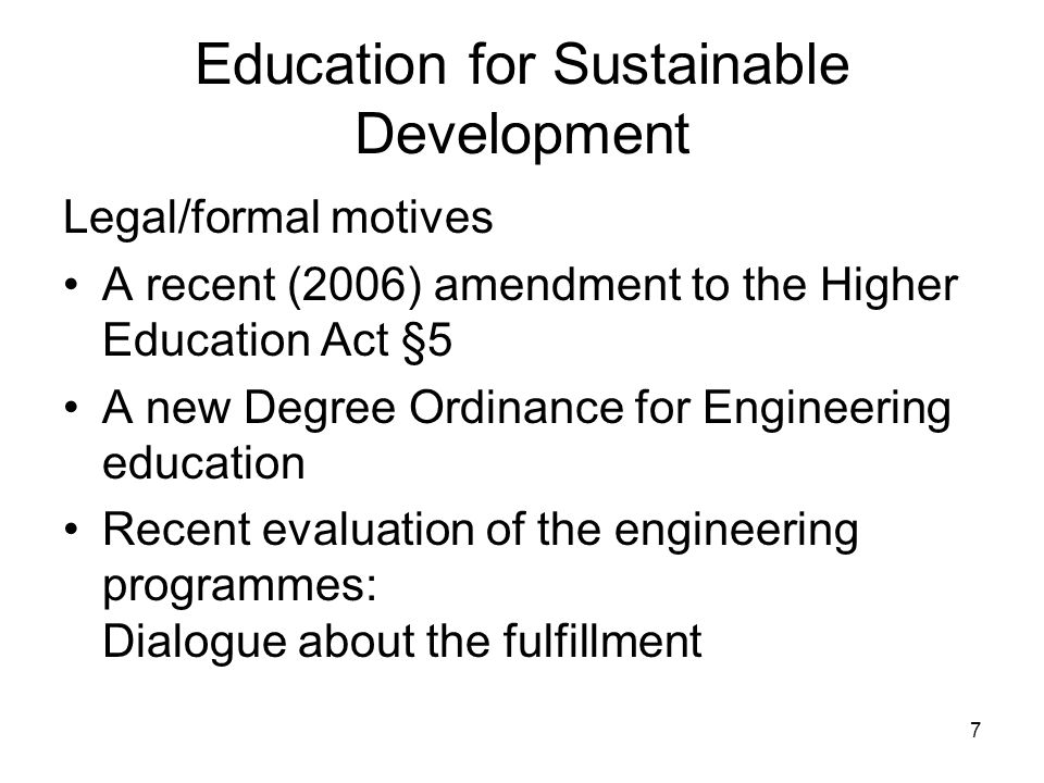 7 Education for Sustainable Development Legal/formal motives A recent (2006) amendment to the Higher Education Act §5 A new Degree Ordinance for Engineering education Recent evaluation of the engineering programmes: Dialogue about the fulfillment